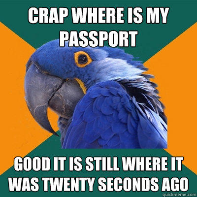 Crap where is my passport Good it is still where it was twenty seconds ago - Crap where is my passport Good it is still where it was twenty seconds ago  Paranoid Parrot