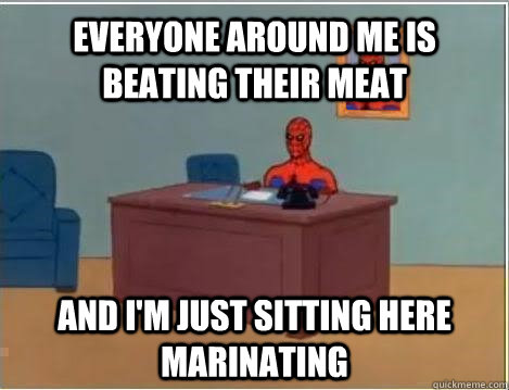 Everyone around me is beating their meat and I'm just sitting here marinating  - Everyone around me is beating their meat and I'm just sitting here marinating   Spiderman Masturbating Desk
