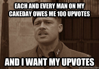 EACH AND EVERY MAN ON MY CAKEDAY OWES ME 100 UPVOTES AND I WANT MY UPVOTES - EACH AND EVERY MAN ON MY CAKEDAY OWES ME 100 UPVOTES AND I WANT MY UPVOTES  Misc