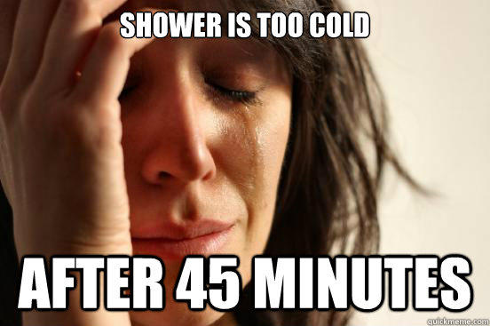 Shower is too cold after 45 minutes - Shower is too cold after 45 minutes  First World Problems