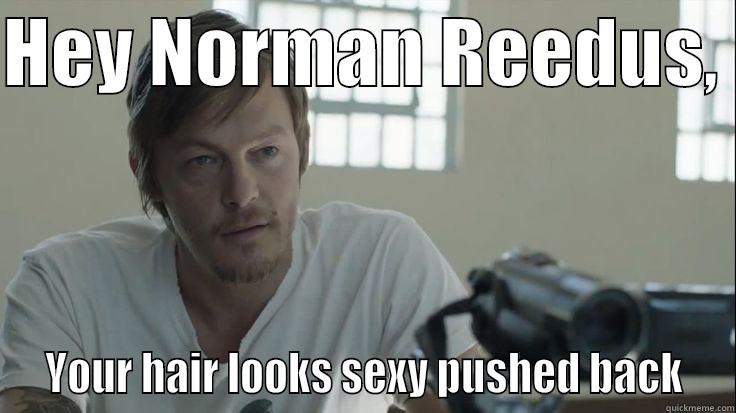 HEY NORMAN REEDUS,   YOUR HAIR LOOKS SEXY PUSHED BACK  Misc
