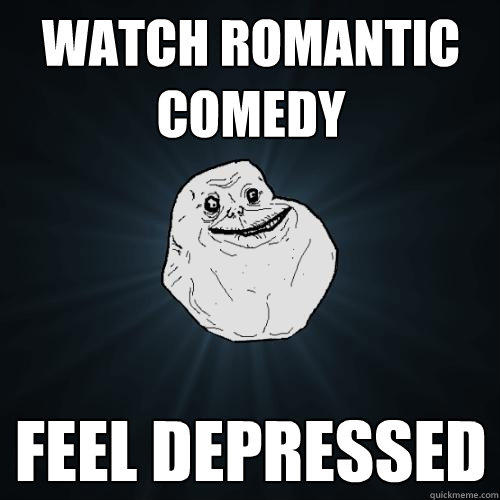 Watch romantic comedy Feel depressed - Watch romantic comedy Feel depressed  Forever Alone