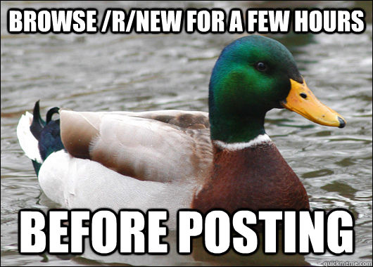 Browse /r/new for a few hours Before posting - Browse /r/new for a few hours Before posting  Actual Advice Mallard