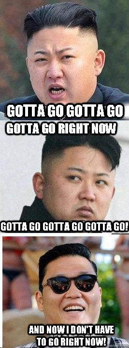 Gotta go gotta go gotta go right now Gotta go gotta go gotta go! And now I don't have to go right now!