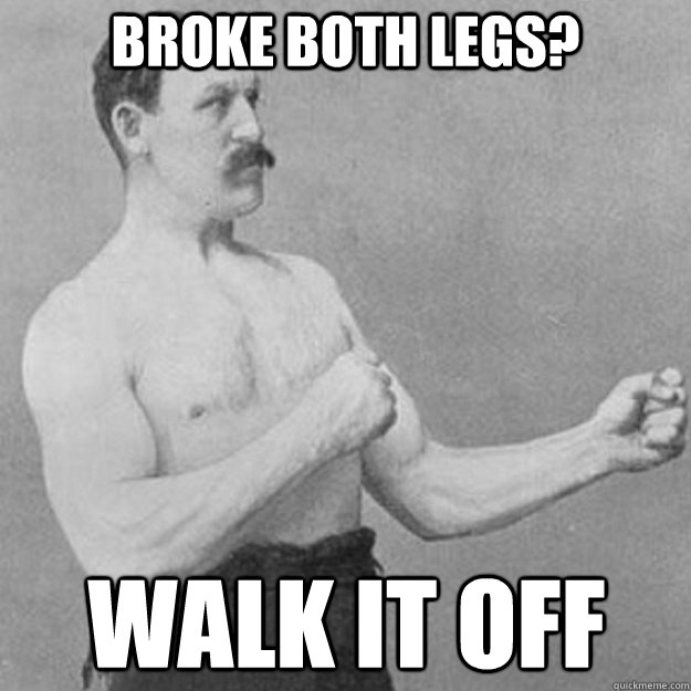 BROKE BOTH LEGS? WALK IT OFF - BROKE BOTH LEGS? WALK IT OFF  overly manly man