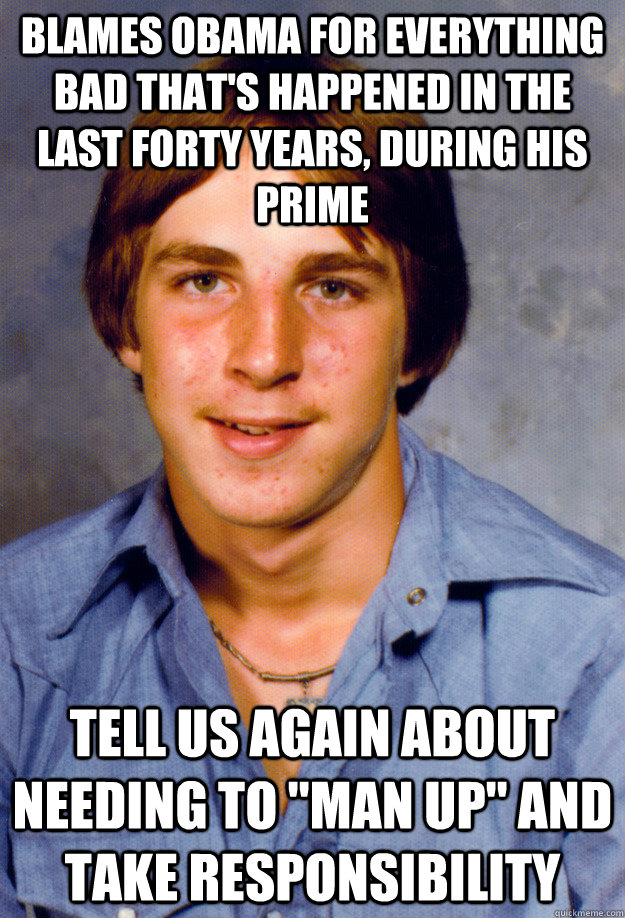 blames obama for everything bad that's happened in the last forty years, during his prime tell us again about needing to