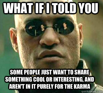 what if i told you some people just want to share something cool or interesting, and aren't in it purely for the karma - what if i told you some people just want to share something cool or interesting, and aren't in it purely for the karma  Matrix Morpheus