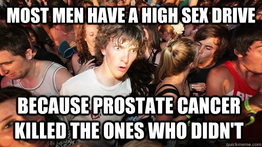 most men have a high sex drive because prostate cancer killed the ones who didn't - most men have a high sex drive because prostate cancer killed the ones who didn't  Sudden Clarity Clarence
