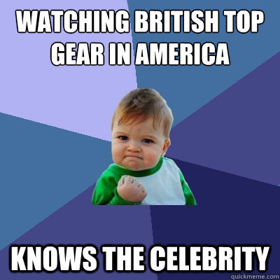 Watching british top gear in america knows the celebrity - Watching british top gear in america knows the celebrity  Success Kid