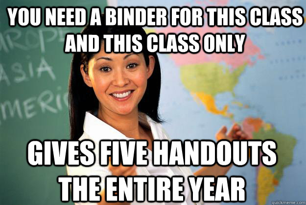 you need a binder for this class and this class only gives five handouts the entire year - you need a binder for this class and this class only gives five handouts the entire year  Unhelpful High School Teacher
