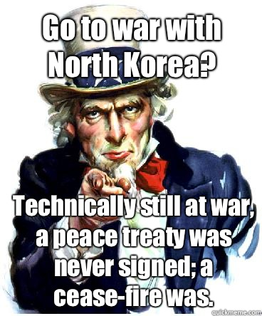 Go to war with North Korea? Technically still at war, a peace treaty was never signed; a cease-fire was.  - Go to war with North Korea? Technically still at war, a peace treaty was never signed; a cease-fire was.   Misc