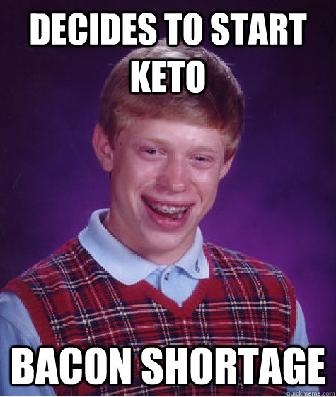 Decides to start Keto bacon shortage - Decides to start Keto bacon shortage  Bad Luck Brian