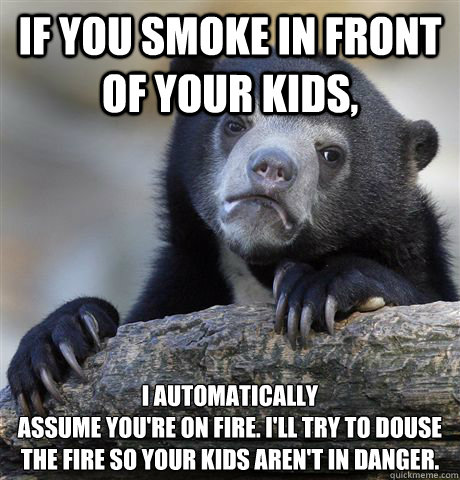 If you smoke in front of your kids, I automatically assume you're on fire. I'll try to douse the fire so your kids aren't in danger. - If you smoke in front of your kids, I automatically assume you're on fire. I'll try to douse the fire so your kids aren't in danger.  Confession Bear