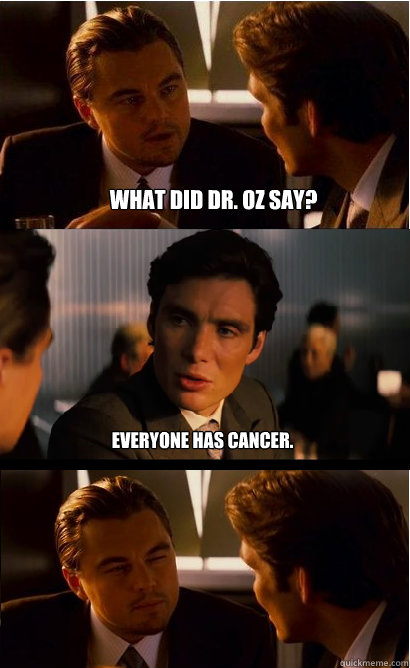 What did Dr. Oz say? Everyone has cancer.  - What did Dr. Oz say? Everyone has cancer.   Inception Meme