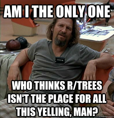 Am I the only one Who thinks r/trees isn't the place for all this yelling, man?