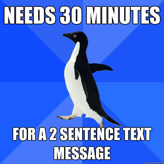 needs 30 minutes for a 2 sentence text message - needs 30 minutes for a 2 sentence text message  Socially Awkward Penguin