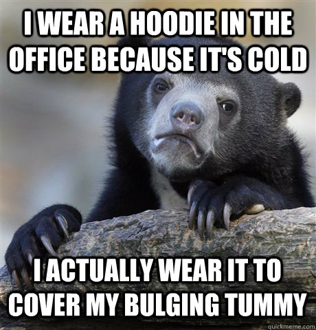 I wear a hoodie in the office because it's cold I actually wear it to cover my bulging tummy - I wear a hoodie in the office because it's cold I actually wear it to cover my bulging tummy  Confession Bear