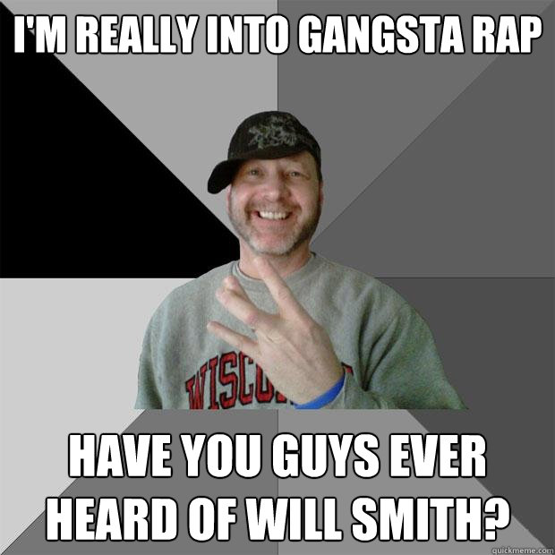 i'm really into gangsta rap have you guys ever heard of will smith? - i'm really into gangsta rap have you guys ever heard of will smith?  Hood Dad
