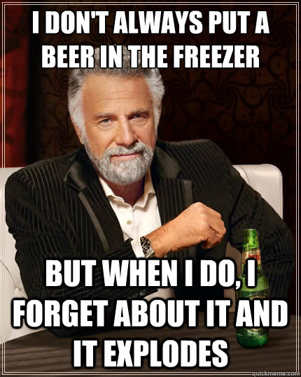 I don't always put a beer in the freezer but when i do, i forget about it and it explodes - I don't always put a beer in the freezer but when i do, i forget about it and it explodes  The Most Interesting Man In The World