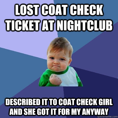 Lost Coat check ticket at nightclub described it to coat check girl and she got it for my anyway - Lost Coat check ticket at nightclub described it to coat check girl and she got it for my anyway  Success Kid