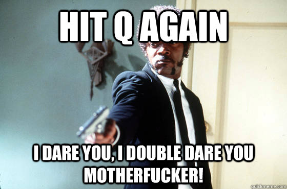 Hit Q again i dare you, i double dare you motherfucker!