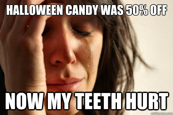 Halloween candy was 50% off now my teeth hurt - Halloween candy was 50% off now my teeth hurt  First World Problems
