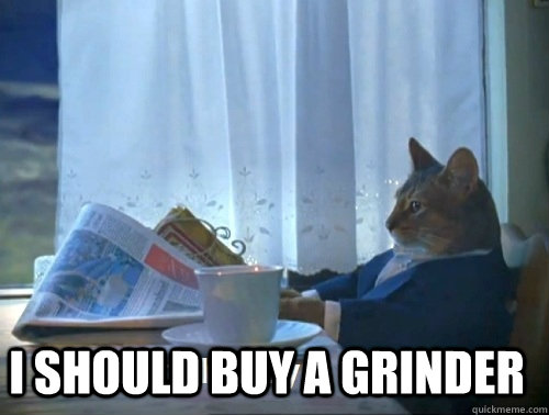 I should buy a grinder