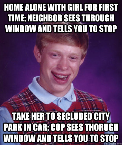 Home alone with girl for first time; neighbor sees through window and tells you to stop take her to secluded city park in car; cop sees thorugh window and tells you to stop - Home alone with girl for first time; neighbor sees through window and tells you to stop take her to secluded city park in car; cop sees thorugh window and tells you to stop  Bad Luck Brian