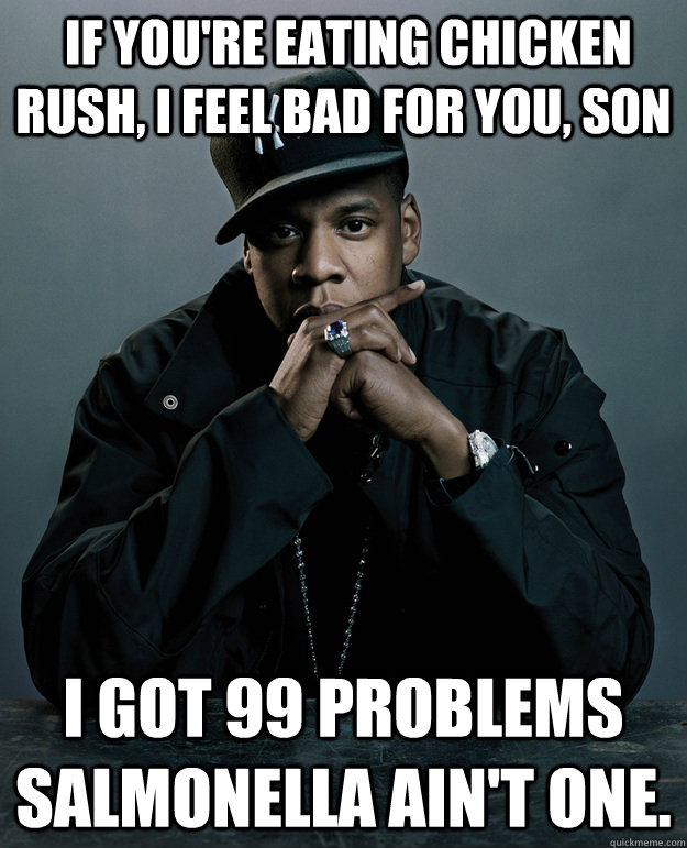 If you're eating chicken rush, I feel bad for you, son I got 99 problems salmonella ain't one.