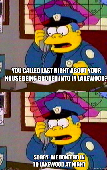 You called last night about your  house being broken into in lakewood? Sorry, we don't go in to lakewood at night