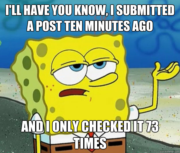 I'll have you know, I submitted a post ten minutes ago And I only checked it 73 times - I'll have you know, I submitted a post ten minutes ago And I only checked it 73 times  Tough Spongebob
