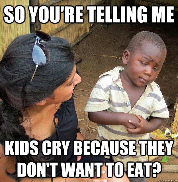 So you're telling me kids cry because they don't want to eat?  Third World Skeptic Kid