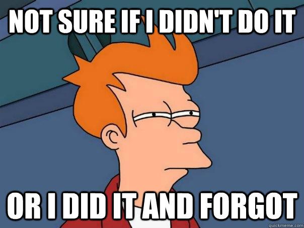Not sure if I didn't do it Or I did it and forgot - Not sure if I didn't do it Or I did it and forgot  Futurama Fry
