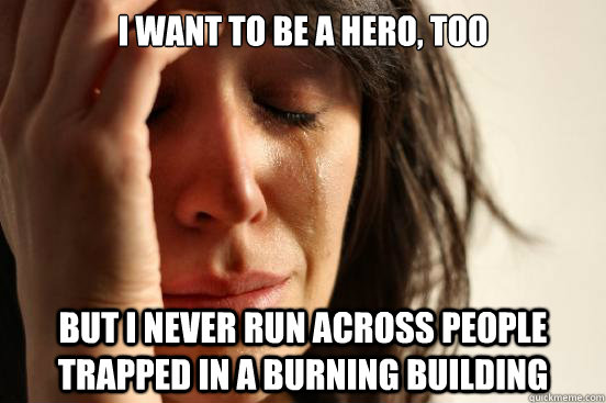 I want to be a hero, too but i never run across people trapped in a burning building - I want to be a hero, too but i never run across people trapped in a burning building  Misc