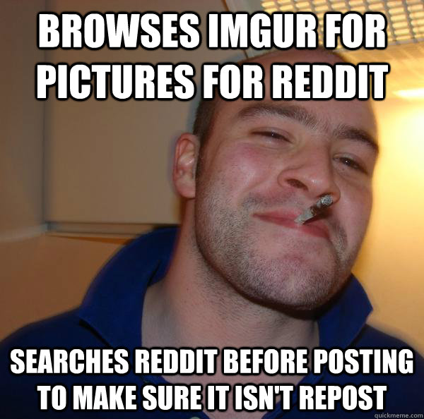 browses Imgur for pictures for reddit searches Reddit before posting to make sure it isn't repost - browses Imgur for pictures for reddit searches Reddit before posting to make sure it isn't repost  Misc