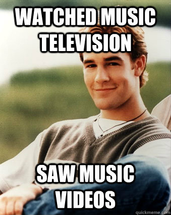 Watched Music Television Saw music videos - Watched Music Television Saw music videos  Late 90s kid advantages