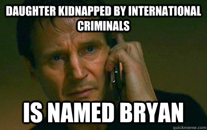 Daughter kidnapped by international criminals Is named Bryan  Angry Liam Neeson