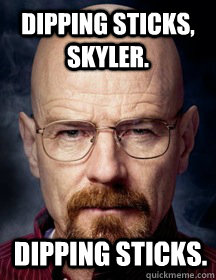 Dipping sticks, Skyler. Dipping sticks.