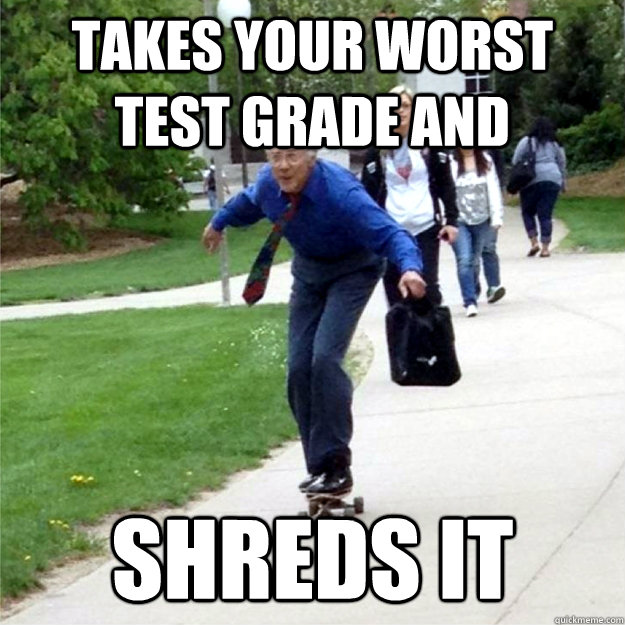 takes your worst test grade and shreds it  Skating Prof