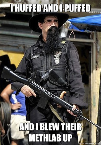 I huffed and I puffed  and I blew their methlab up - I huffed and I puffed  and I blew their methlab up  Badass Bearded Cop