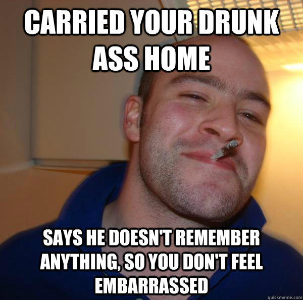 Carried your drunk ass home says he doesn't remember anything, so you don't feel embarrassed - Carried your drunk ass home says he doesn't remember anything, so you don't feel embarrassed  Misc