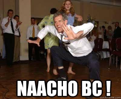 naacho bc ! -  naacho bc !  Sometimes You Just Gotta Dance