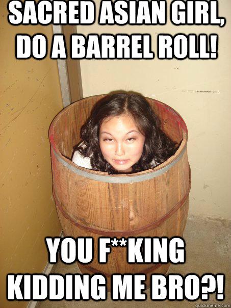 sacred asian girl, do a barrel roll! you F**king kidding me bro?! - sacred asian girl, do a barrel roll! you F**king kidding me bro?!  Scared asian girl