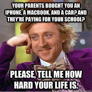 Your parents bought you an iPhone, a Macbook, and a car? And they're paying for your school? Please, tell me how hard your life is. - Your parents bought you an iPhone, a Macbook, and a car? And they're paying for your school? Please, tell me how hard your life is.  Condescending Wonka