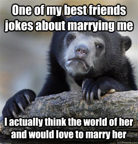 One of my best friends jokes about marrying me I actually think the world of her and would love to marry her - One of my best friends jokes about marrying me I actually think the world of her and would love to marry her  Confession Bear