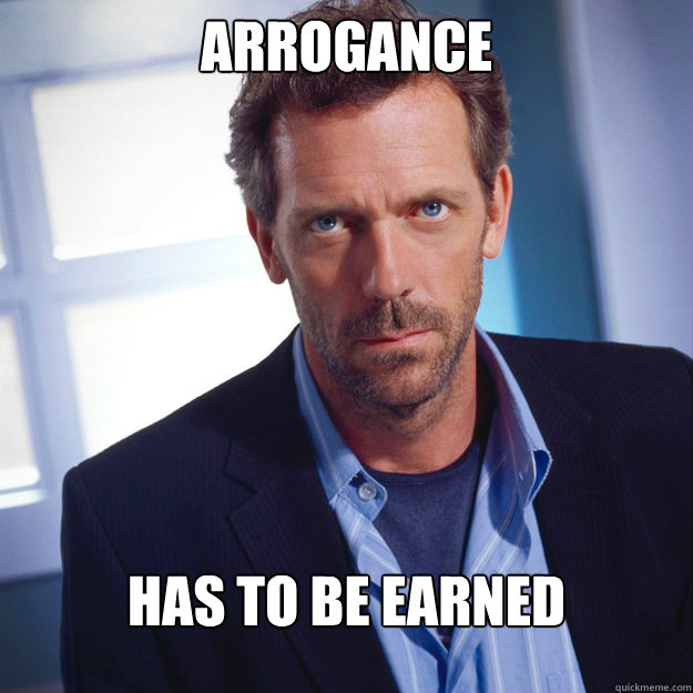 Arrogance has to be earned