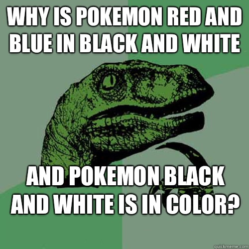 Why is Pokemon red and blue in black and white And Pokemon black and white is in color?  - Why is Pokemon red and blue in black and white And Pokemon black and white is in color?   Philosoraptor