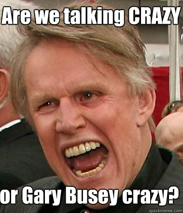 Are we talking CRAZY  or Gary Busey crazy?  Gary Busey