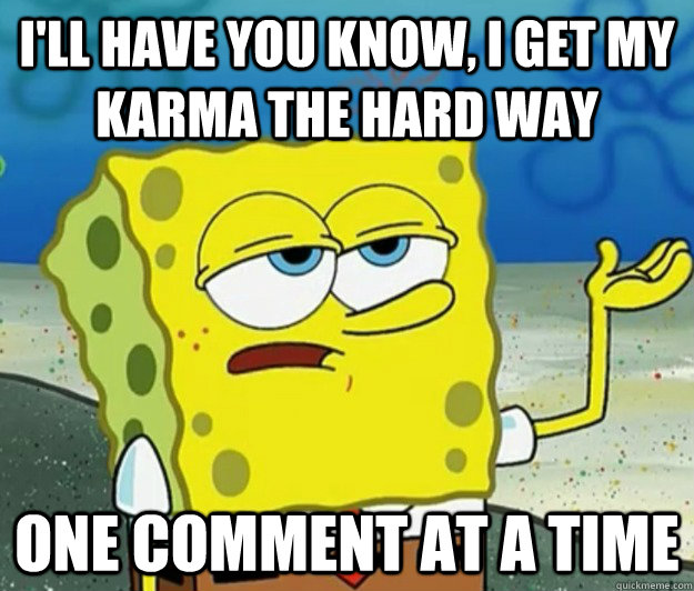 I'll have you know, I get my karma the hard way One comment at a time - I'll have you know, I get my karma the hard way One comment at a time  Tough Spongebob