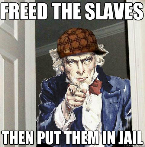 freed the slaves then put them in jail - freed the slaves then put them in jail  Scumbag Uncle Sam